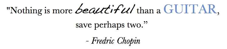 "Music quote: ""Nothing is more beautiful than a guitar, save perhaps two."" - Fredric Chopin"